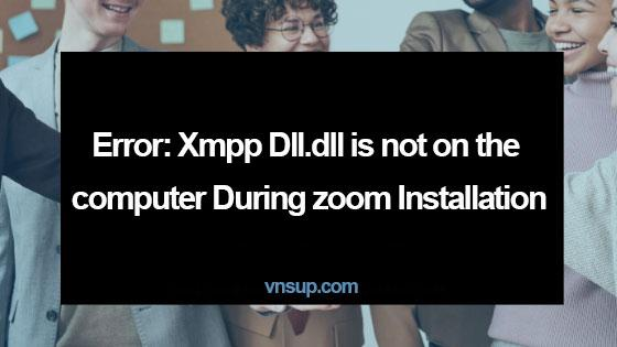 Lỗi: Xmpp DLL.dll không có trên máy tính trong khi cài đặt zoom