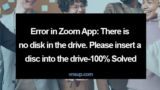 Lỗi trong ứng dụng Zoom: There is no disk in the drive. Please insert a disc into the drive - 100% Solved