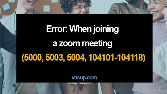 Lỗi: Khi tham gia cuộc họp Zoom (5000, 5003, 5004, 104101-104118)