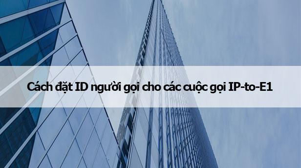 Cách đặt ID người gọi cho các cuộc gọi IP-to-E1
